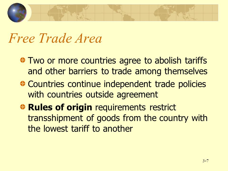 Free Trade Area Two or more countries agree to abolish tariffs and other barriers to trade among themselves.
