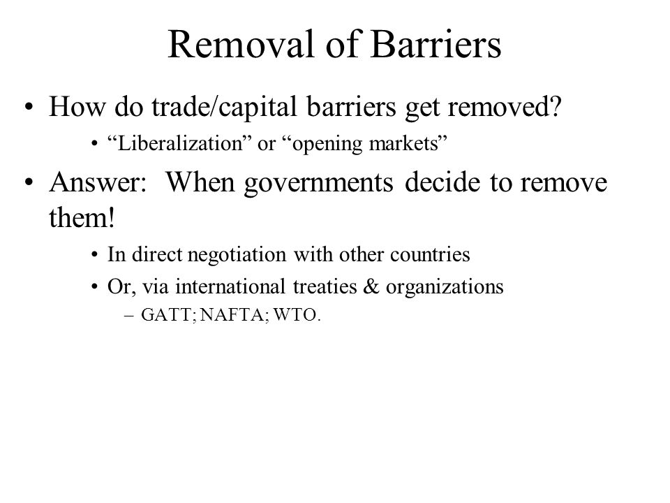 Removal of Barriers How do trade/capital barriers get removed