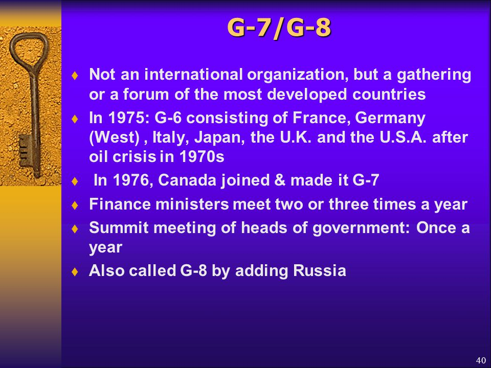 G-7/G-8 Not an international organization, but a gathering or a forum of the most developed countries.