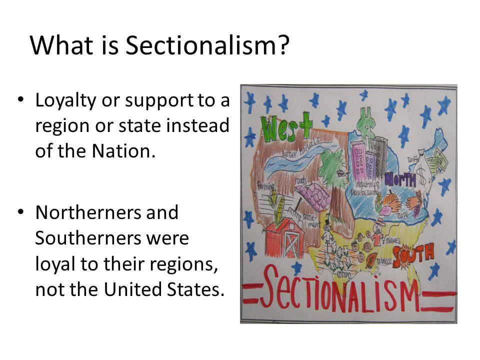 What is Sectionalism Loyalty or support to a region or state instead of the Nation.