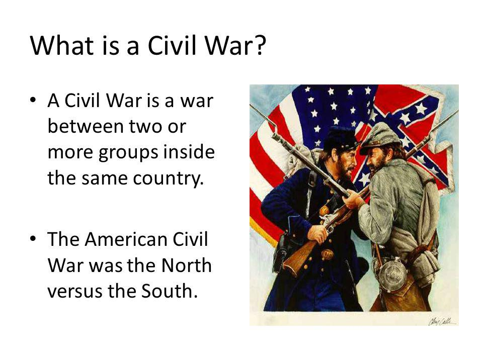 What is a Civil War. A Civil War is a war between two or more groups inside the same country.