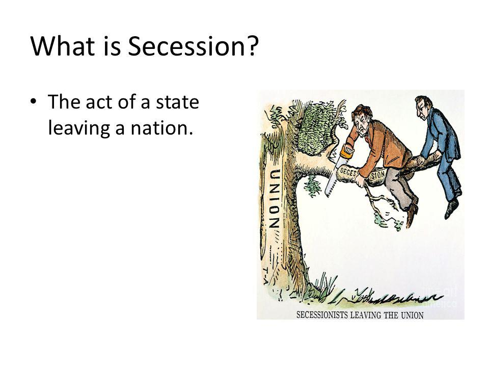 What is Secession The act of a state leaving a nation.