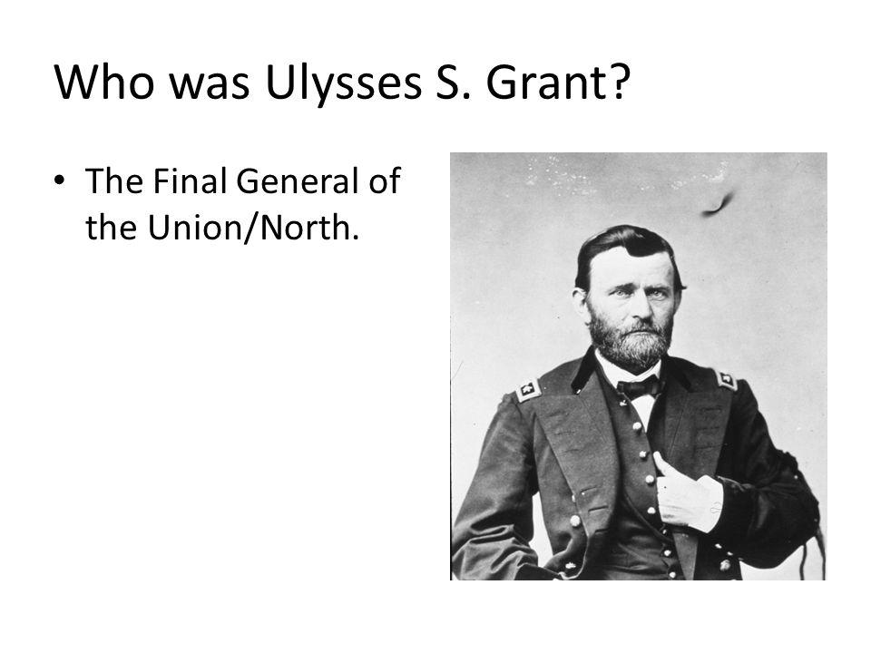 Who was Ulysses S. Grant The Final General of the Union/North.