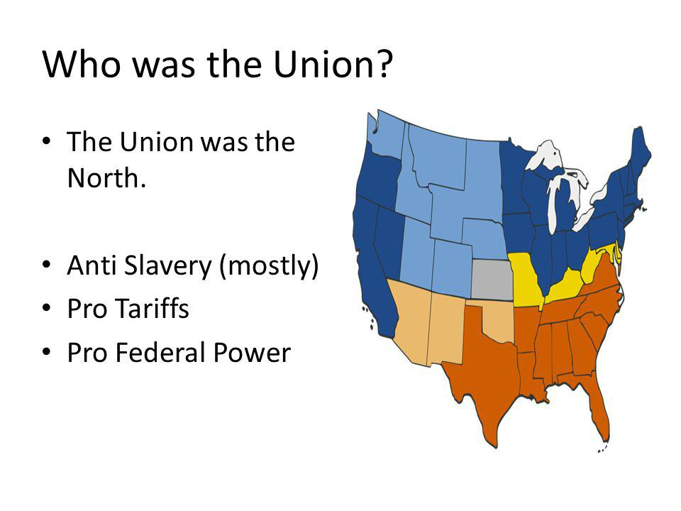 Who was the Union The Union was the North. Anti Slavery (mostly)