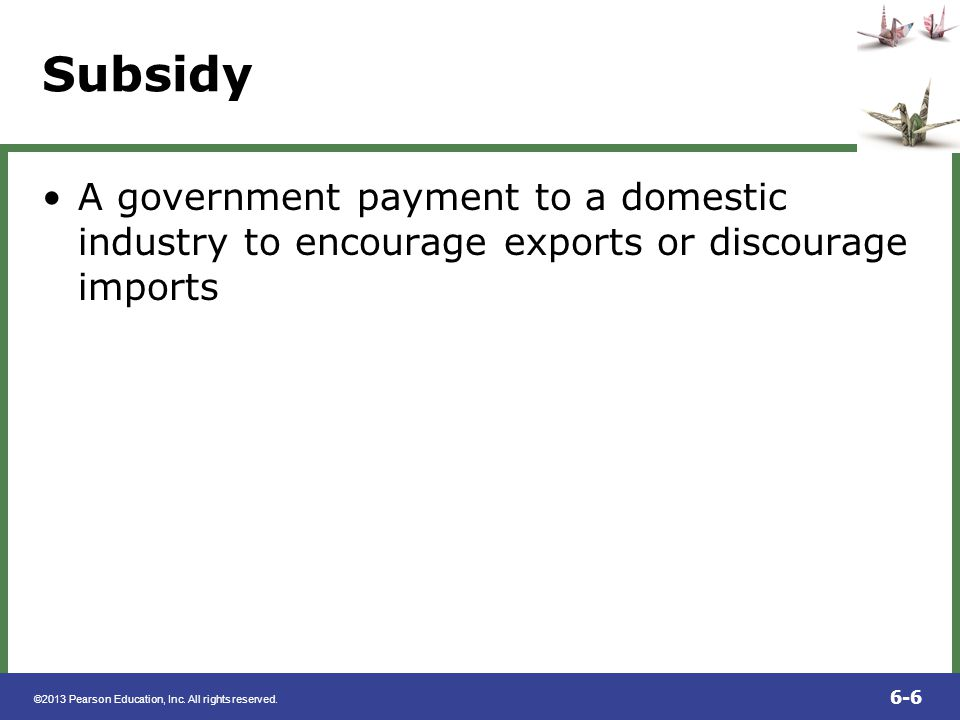 Subsidy A government payment to a domestic industry to encourage exports or discourage imports