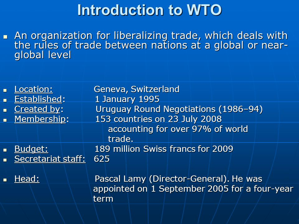 Introduction to WTO An organization for liberalizing trade, which deals with the rules of trade between nations at a global or near-global level.