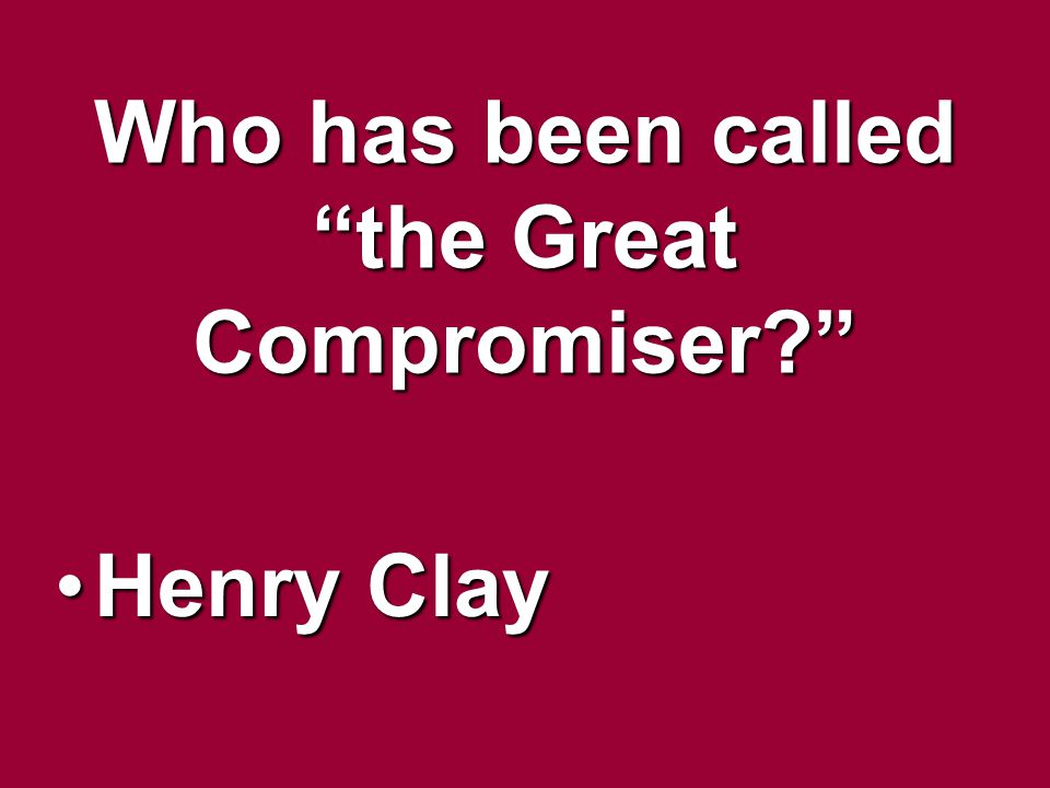 Who has been called the Great Compromiser