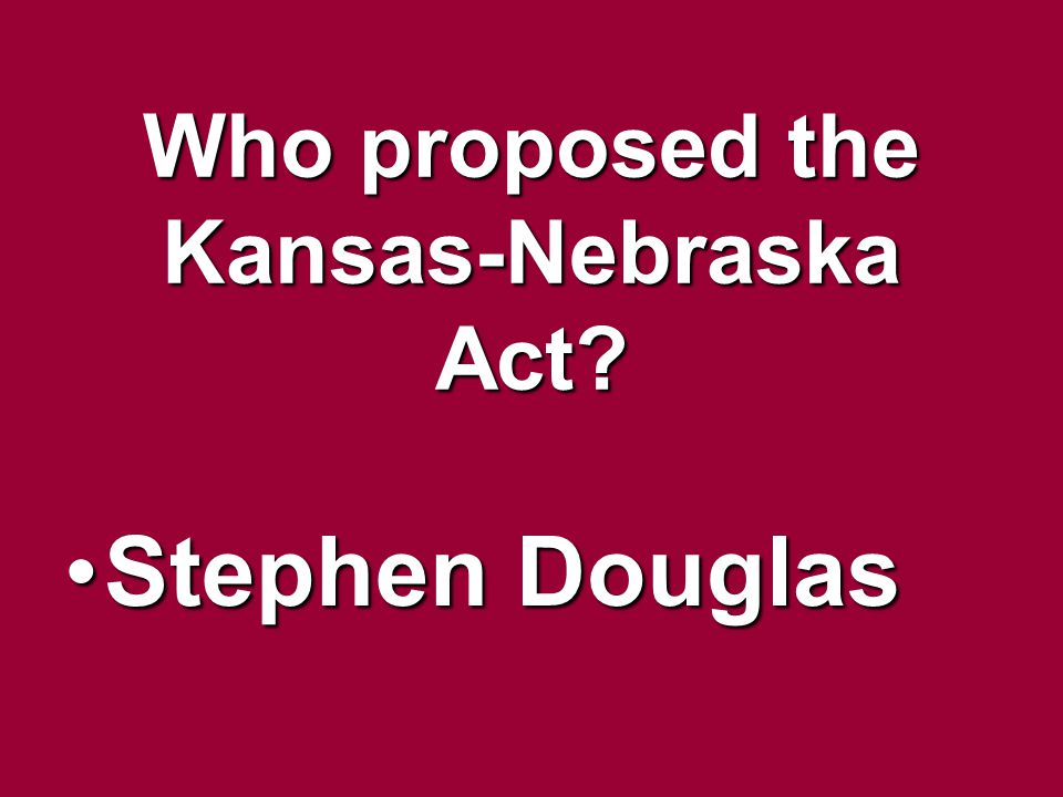 Who proposed the Kansas-Nebraska Act