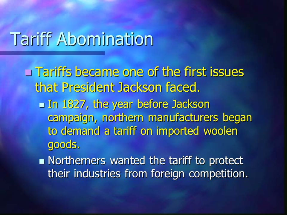 Tariff Abomination Tariffs became one of the first issues that President Jackson faced.