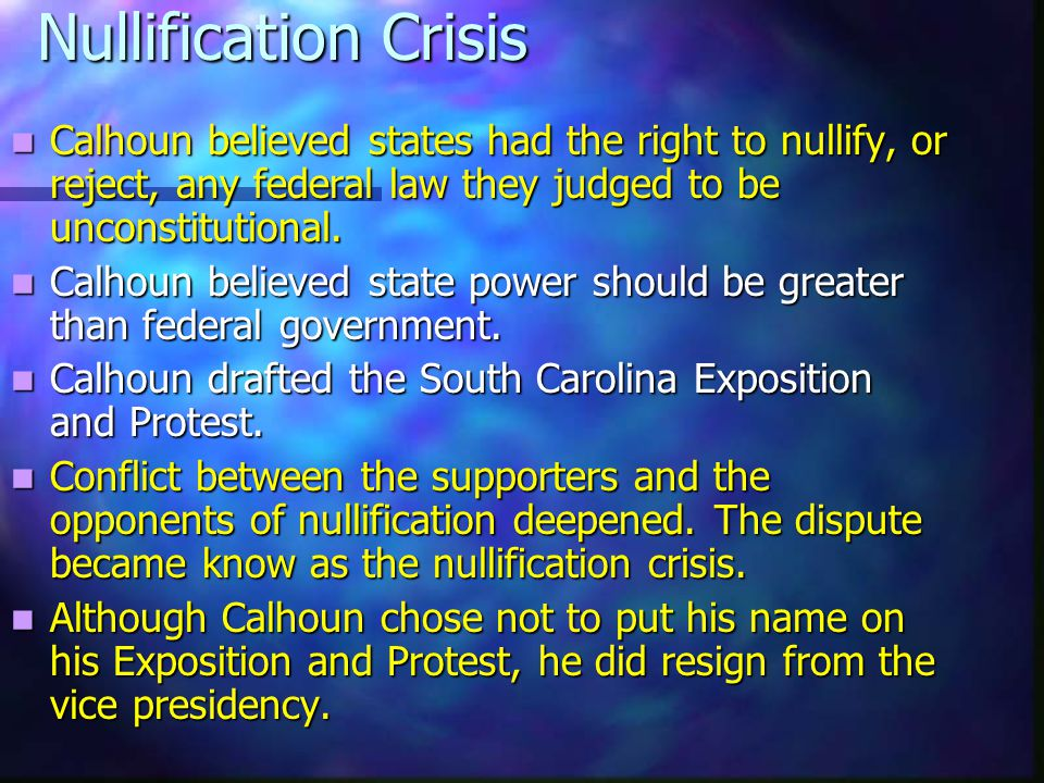 Nullification Crisis Calhoun believed states had the right to nullify, or reject, any federal law they judged to be unconstitutional.