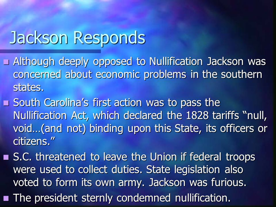 Jackson Responds Although deeply opposed to Nullification Jackson was concerned about economic problems in the southern states.