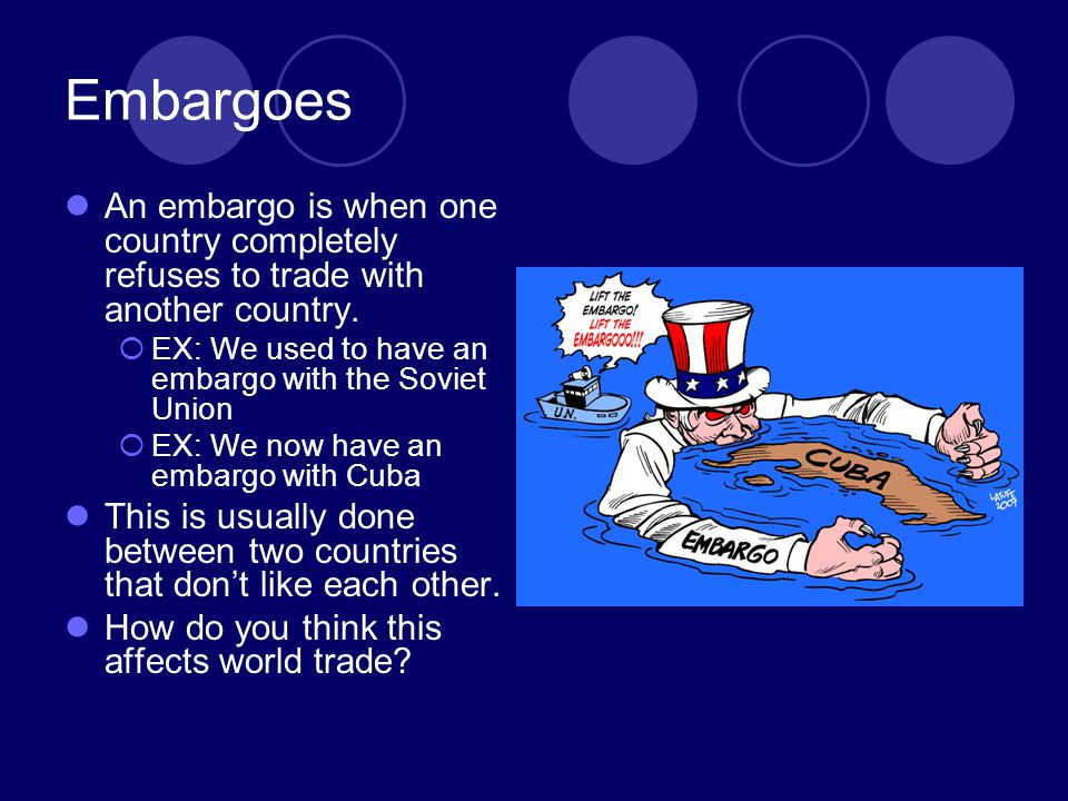 Embargoes An embargo is when one country completely refuses to trade with another country. EX: We used to have an embargo with the Soviet Union.