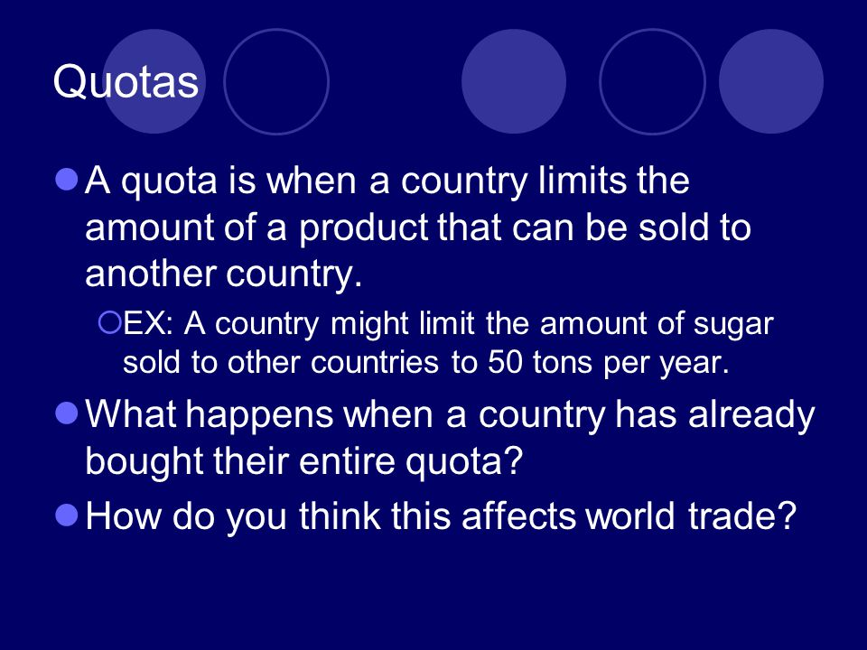 Quotas A quota is when a country limits the amount of a product that can be sold to another country.