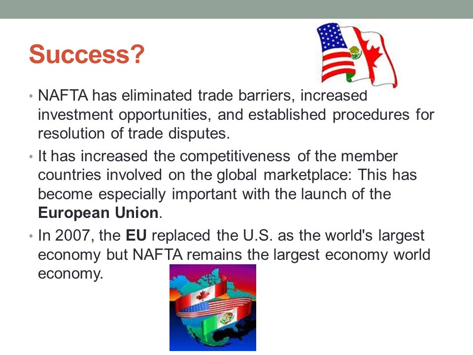 Success NAFTA has eliminated trade barriers, increased investment opportunities, and established procedures for resolution of trade disputes.