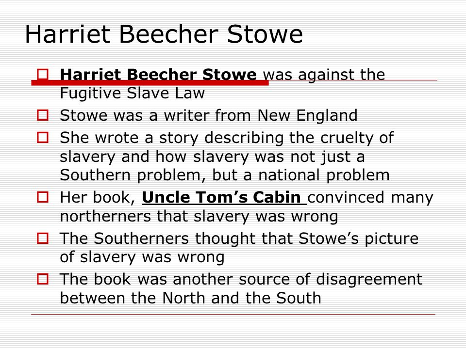 Harriet Beecher Stowe Harriet Beecher Stowe was against the Fugitive Slave Law. Stowe was a writer from New England.