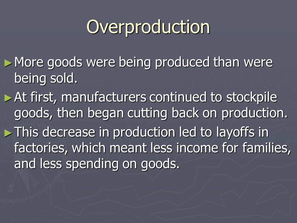 Overproduction More goods were being produced than were being sold.