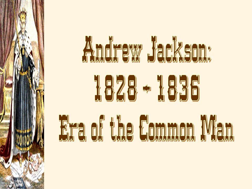 Andrew Jackson: 1828 – 1836 Era of the Common Man