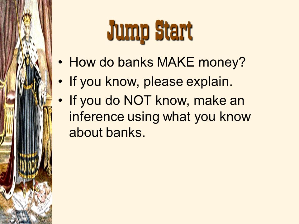Jump Start How do banks MAKE money If you know, please explain.
