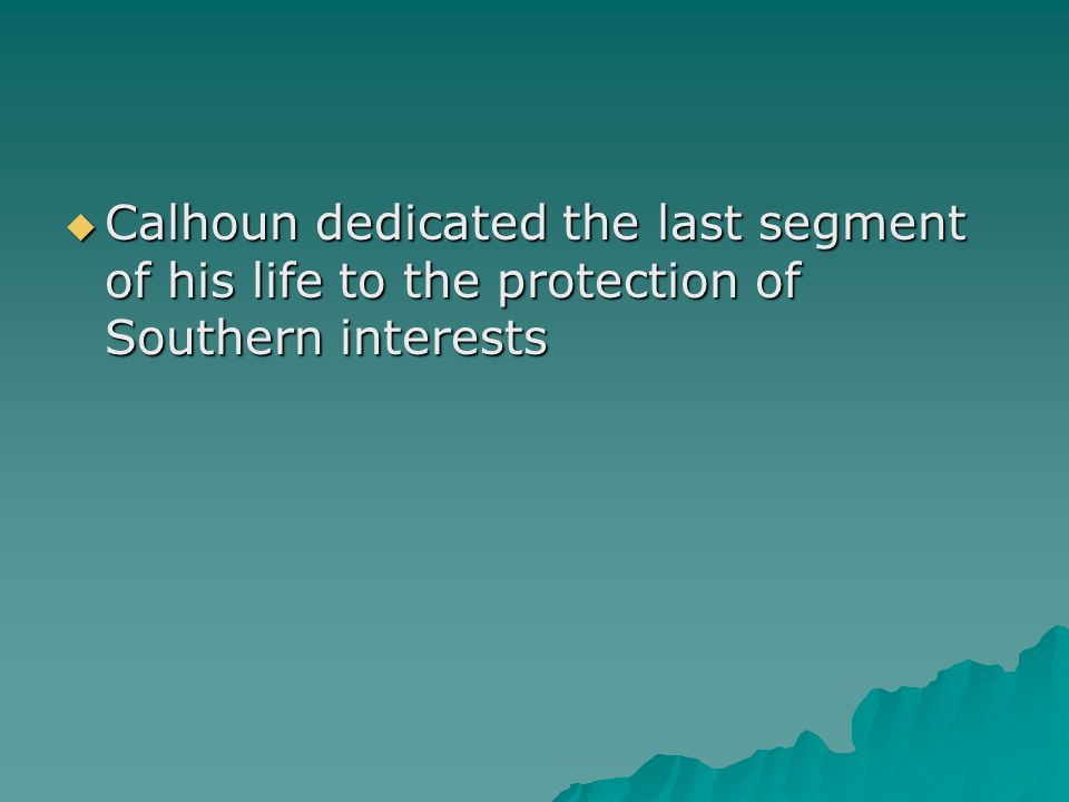 Calhoun dedicated the last segment of his life to the protection of Southern interests
