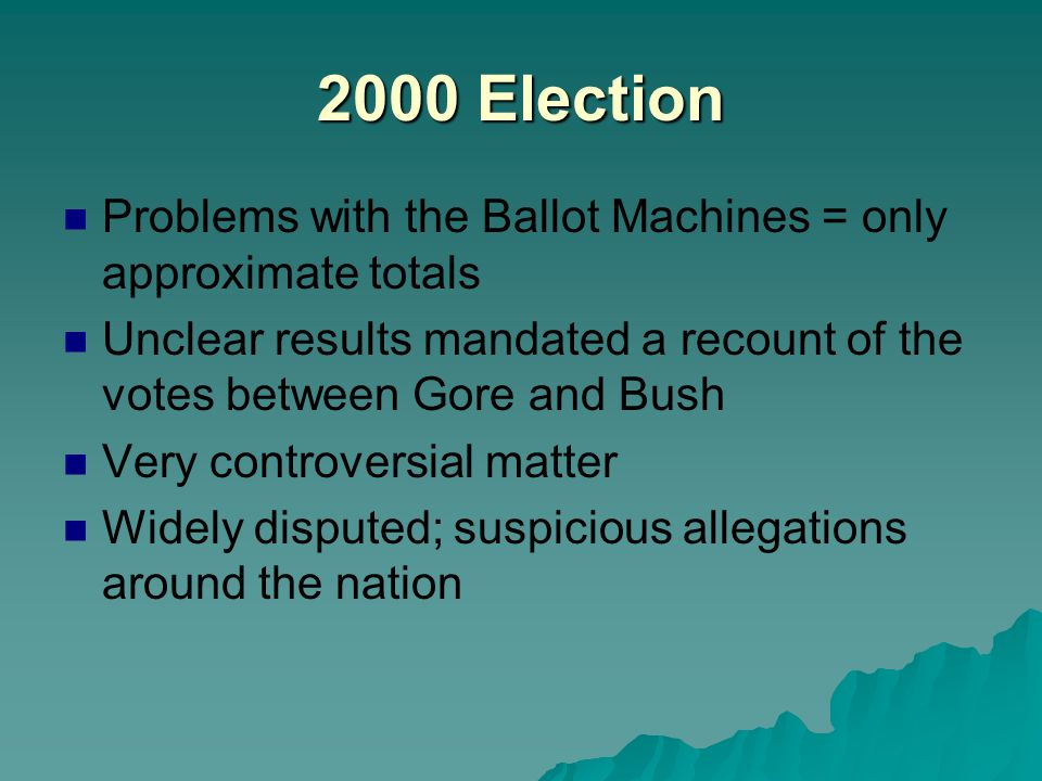 2000 Election Problems with the Ballot Machines = only approximate totals. Unclear results mandated a recount of the votes between Gore and Bush.