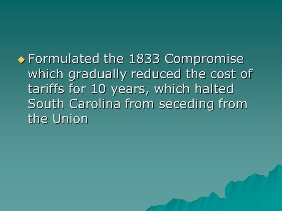 Formulated the 1833 Compromise which gradually reduced the cost of tariffs for 10 years, which halted South Carolina from seceding from the Union