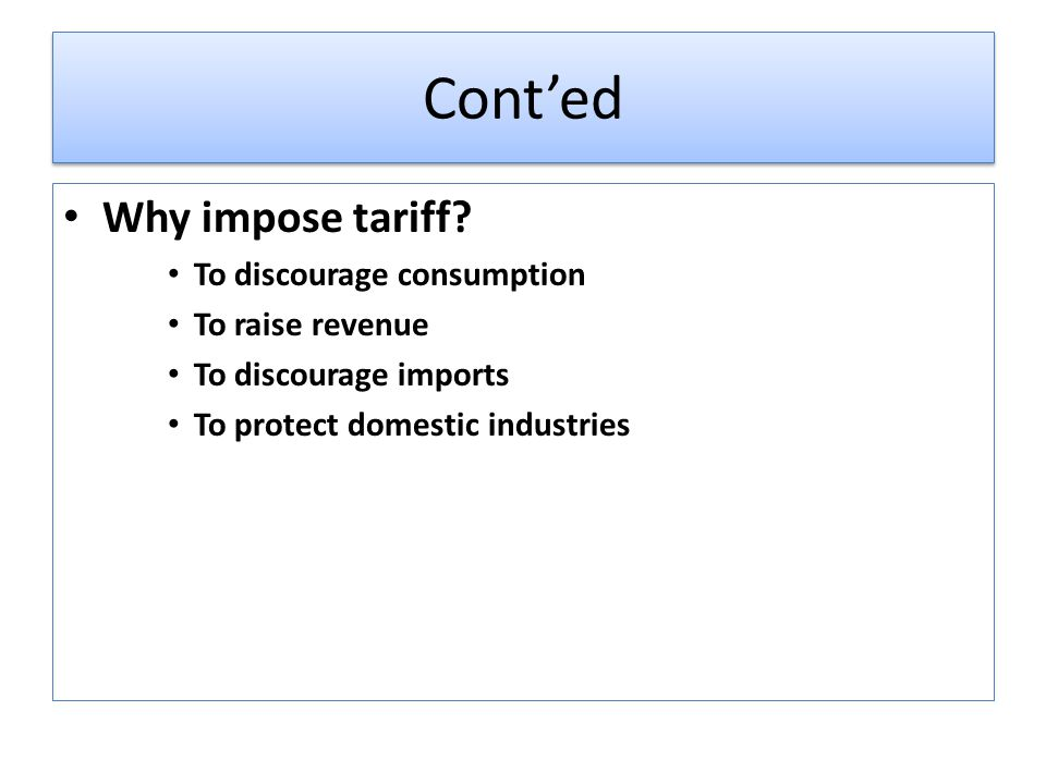 Cont'ed Why impose tariff To discourage consumption To raise revenue