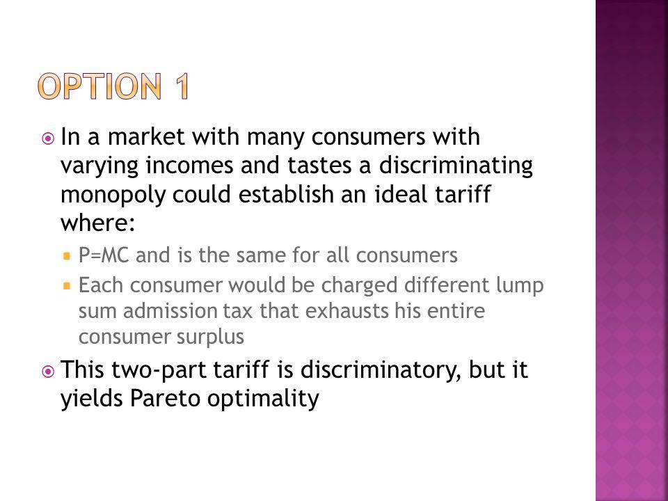Option 1 In a market with many consumers with varying incomes and tastes a discriminating monopoly could establish an ideal tariff where: