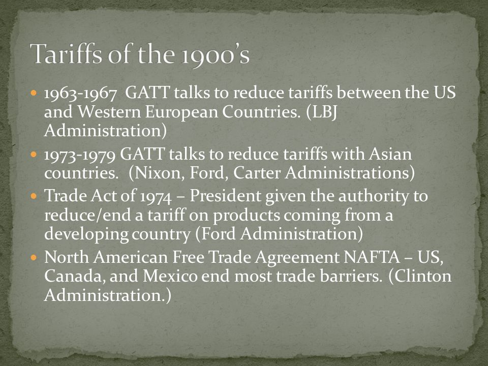 Tariffs of the 1900's GATT talks to reduce tariffs between the US and Western European Countries. (LBJ Administration)