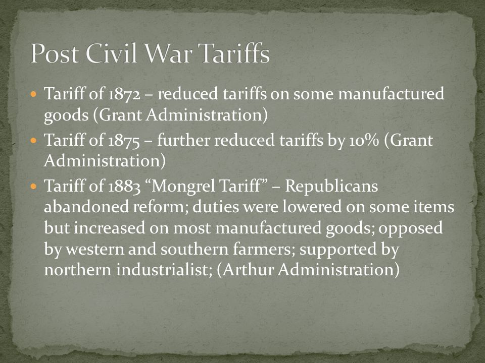 Post Civil War Tariffs Tariff of 1872 – reduced tariffs on some manufactured goods (Grant Administration)