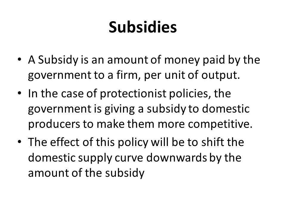 Subsidies A Subsidy is an amount of money paid by the government to a firm, per unit of output.