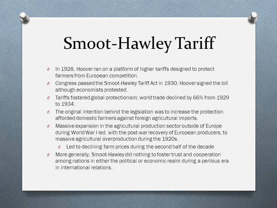 Smoot-Hawley Tariff In 1928, Hoover ran on a platform of higher tariffs designed to protect farmers from European competition.