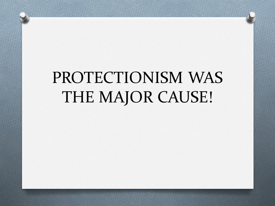 PROTECTIONISM WAS THE MAJOR CAUSE!