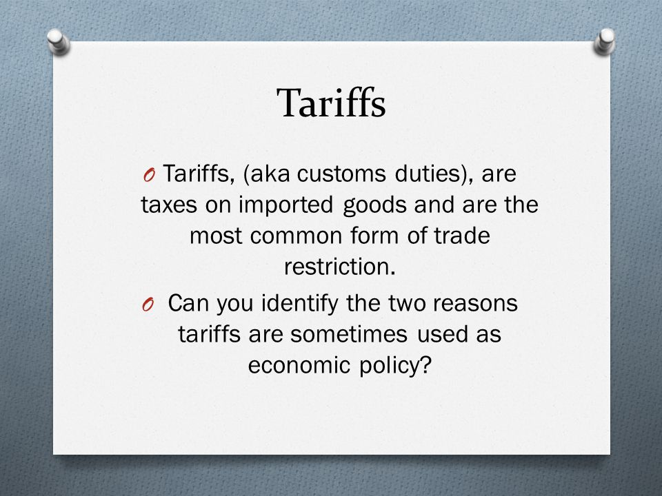 Tariffs Tariffs, (aka customs duties), are taxes on imported goods and are the most common form of trade restriction.