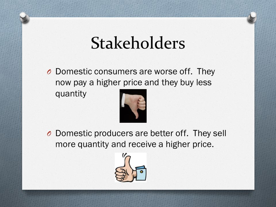 Stakeholders Domestic consumers are worse off. They now pay a higher price and they buy less quantity.