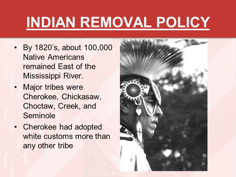 INDIAN REMOVAL POLICY By 1820's, about 100,000 Native Americans remained East of the Mississippi River.