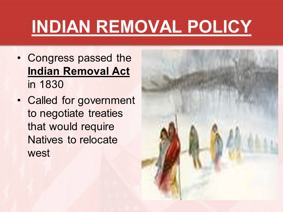 INDIAN REMOVAL POLICY Congress passed the Indian Removal Act in 1830