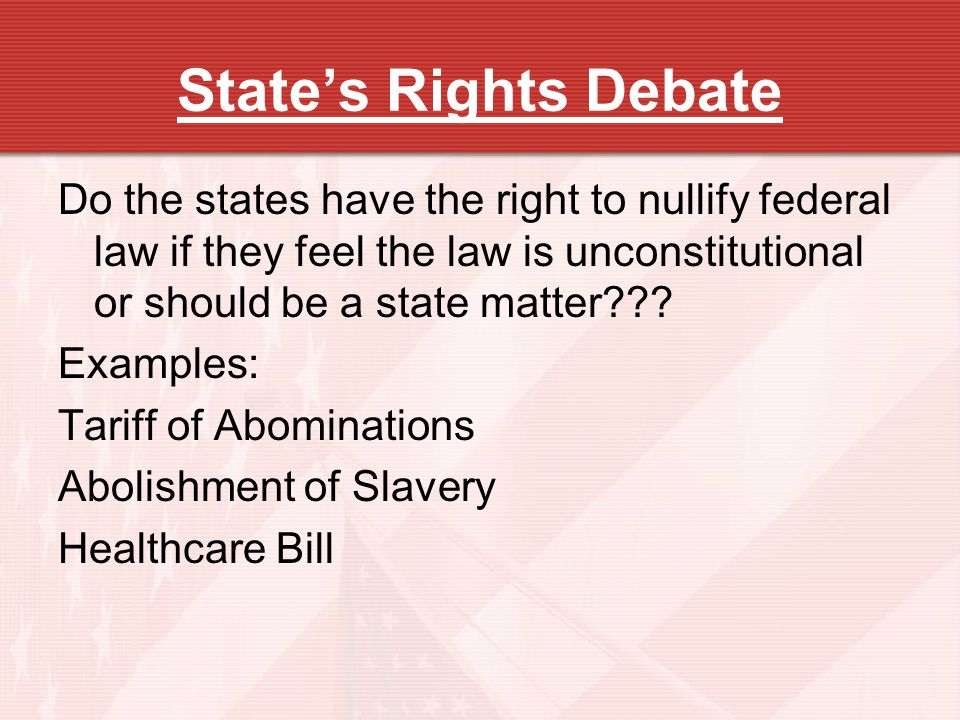 State's Rights Debate Do the states have the right to nullify federal law if they feel the law is unconstitutional or should be a state matter