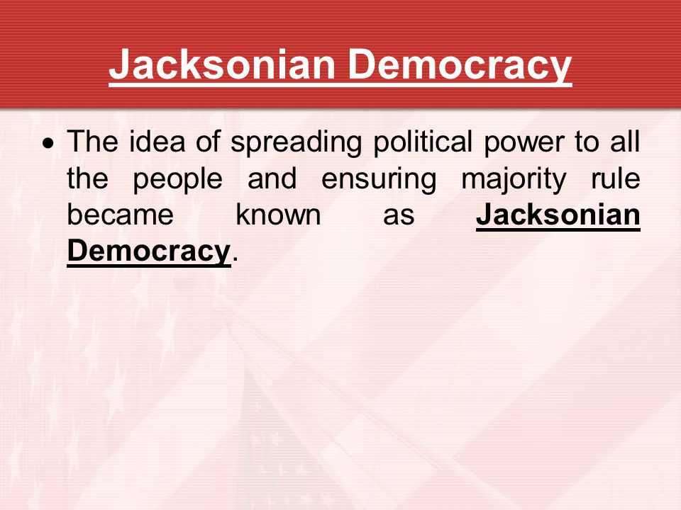 Jacksonian Democracy The idea of spreading political power to all the people and ensuring majority rule became known as Jacksonian Democracy.