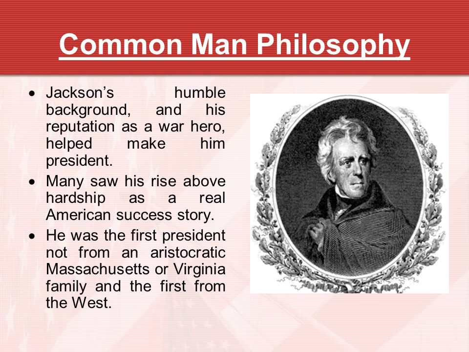 Common Man Philosophy Jackson's humble background, and his reputation as a war hero, helped make him president.