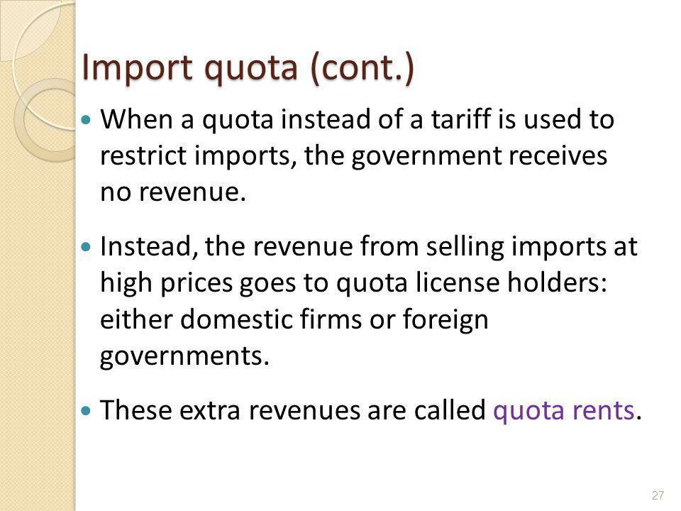 Import quota (cont.) When a quota instead of a tariff is used to restrict imports, the government receives no revenue.
