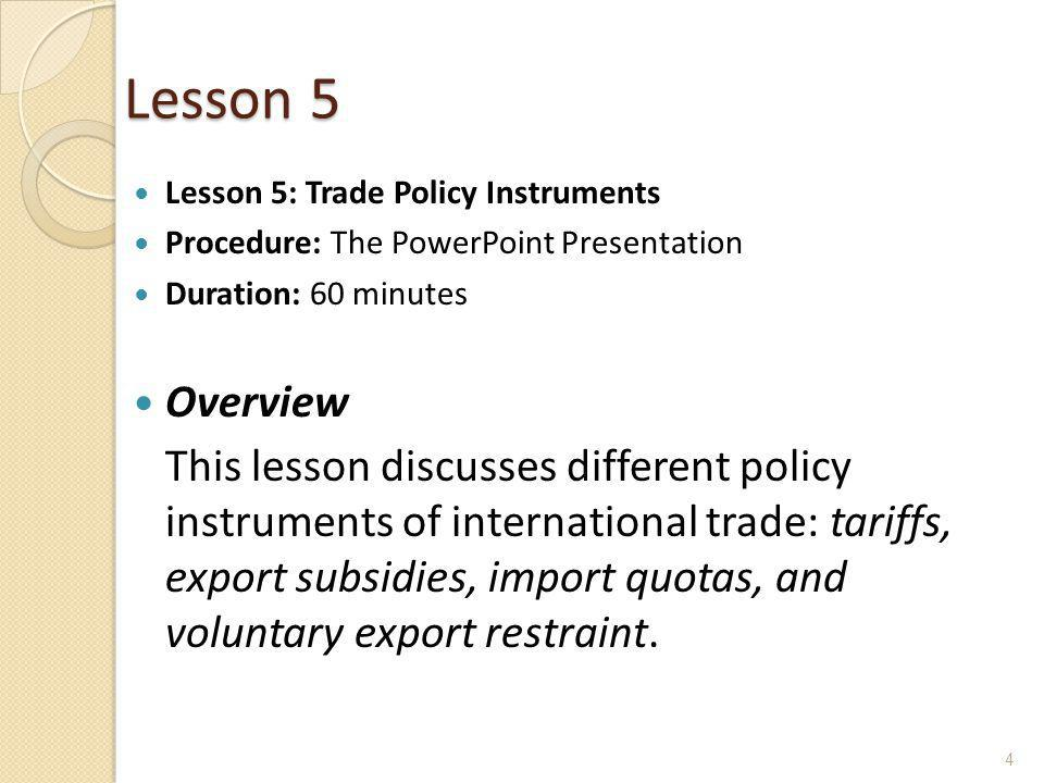Lesson 5 Lesson 5: Trade Policy Instruments. Procedure: The PowerPoint Presentation. Duration: 60 minutes.