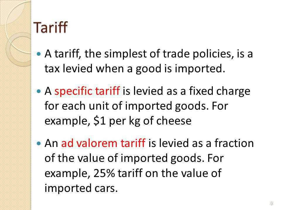 Tariff A tariff, the simplest of trade policies, is a tax levied when a good is imported.