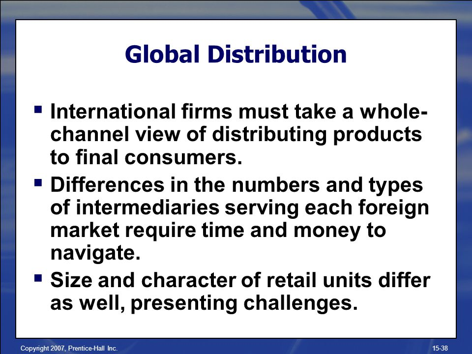 Global Distribution International firms must take a whole-channel view of distributing products to final consumers.