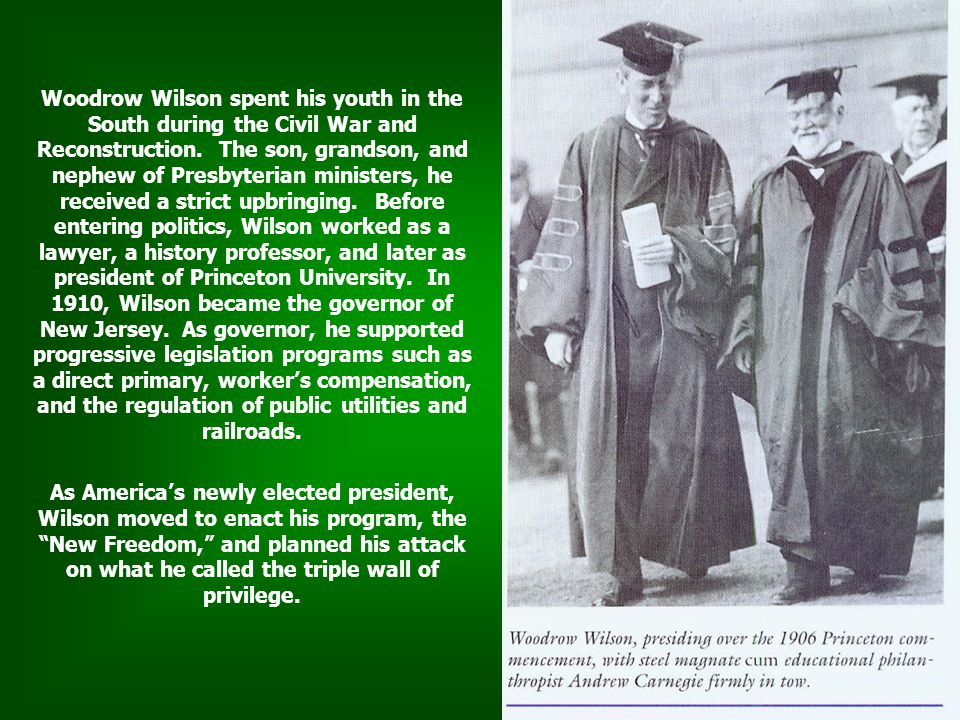 Woodrow Wilson spent his youth in the South during the Civil War and Reconstruction. The son, grandson, and nephew of Presbyterian ministers, he received a strict upbringing. Before entering politics, Wilson worked as a lawyer, a history professor, and later as president of Princeton University. In 1910, Wilson became the governor of New Jersey. As governor, he supported progressive legislation programs such as a direct primary, worker's compensation, and the regulation of public utilities and railroads.