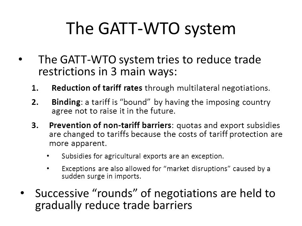 The GATT-WTO system The GATT-WTO system tries to reduce trade restrictions in 3 main ways: