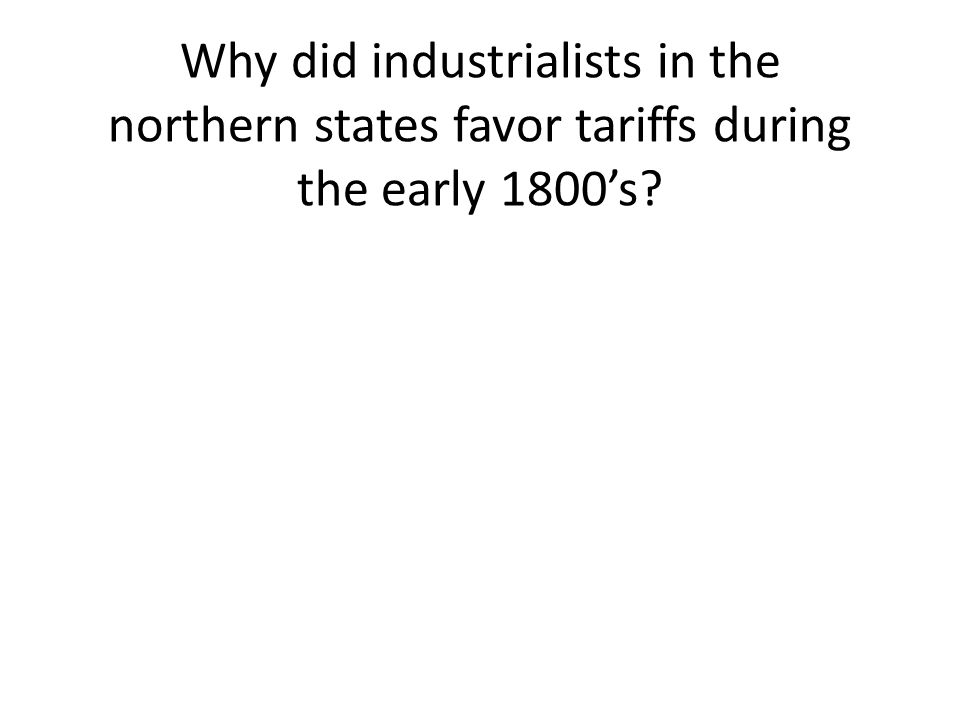 Why did industrialists in the northern states favor tariffs during the early 1800's