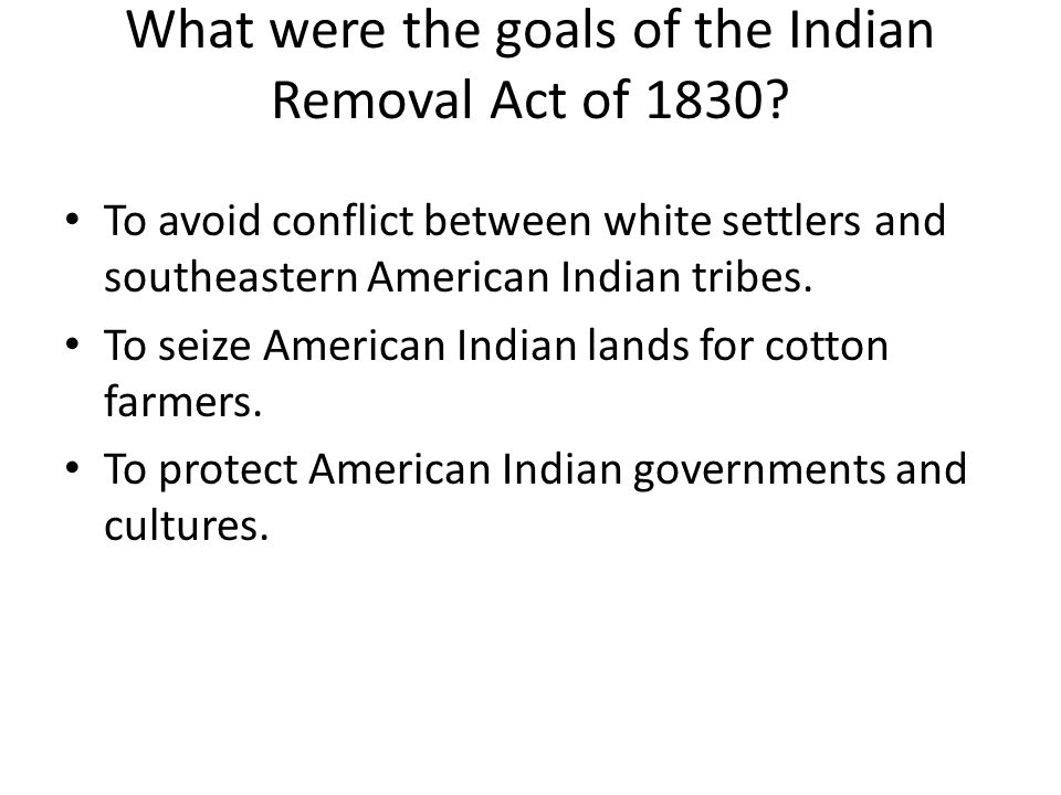What were the goals of the Indian Removal Act of 1830