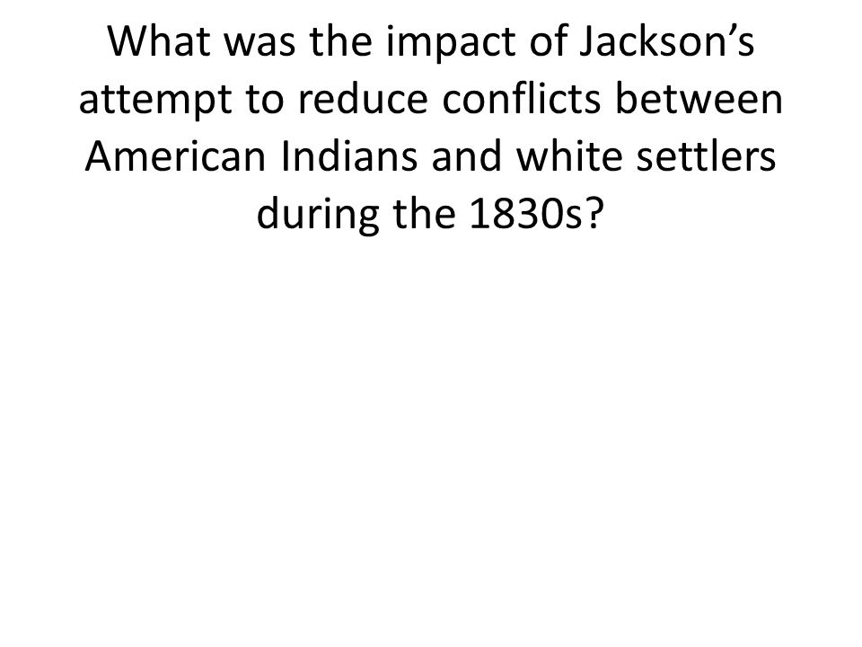 What was the impact of Jackson's attempt to reduce conflicts between American Indians and white settlers during the 1830s