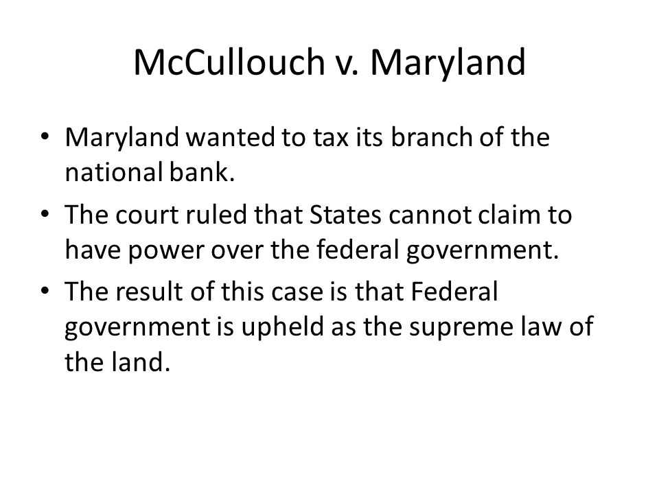 McCullouch v. Maryland Maryland wanted to tax its branch of the national bank.