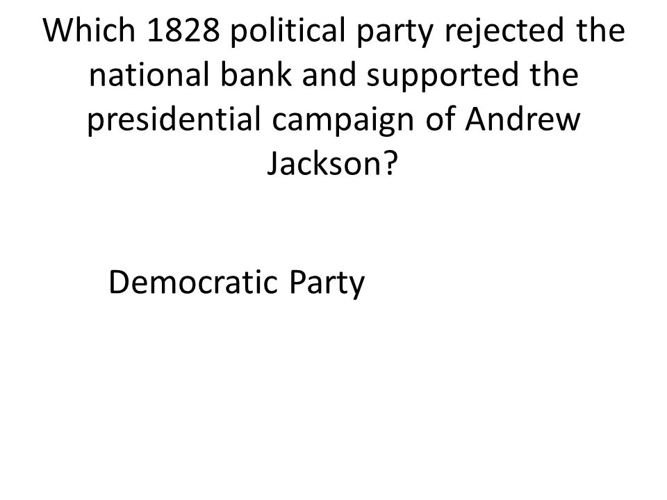 Which 1828 political party rejected the national bank and supported the presidential campaign of Andrew Jackson